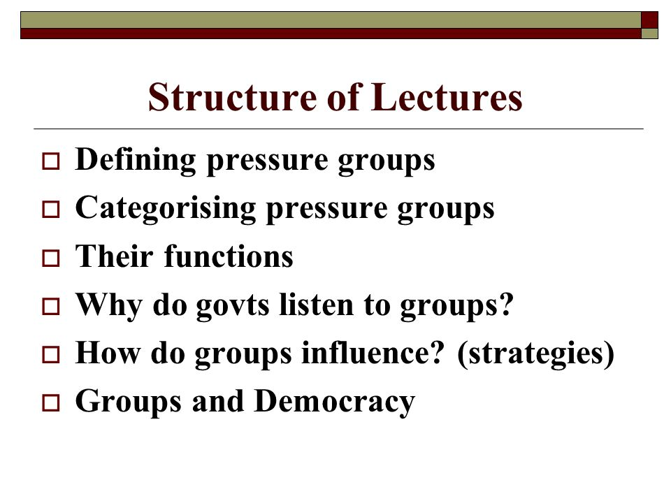 Structure of Lectures Defining pressure groups Categorising pressure groups Their functions Why do govts listen to groups.