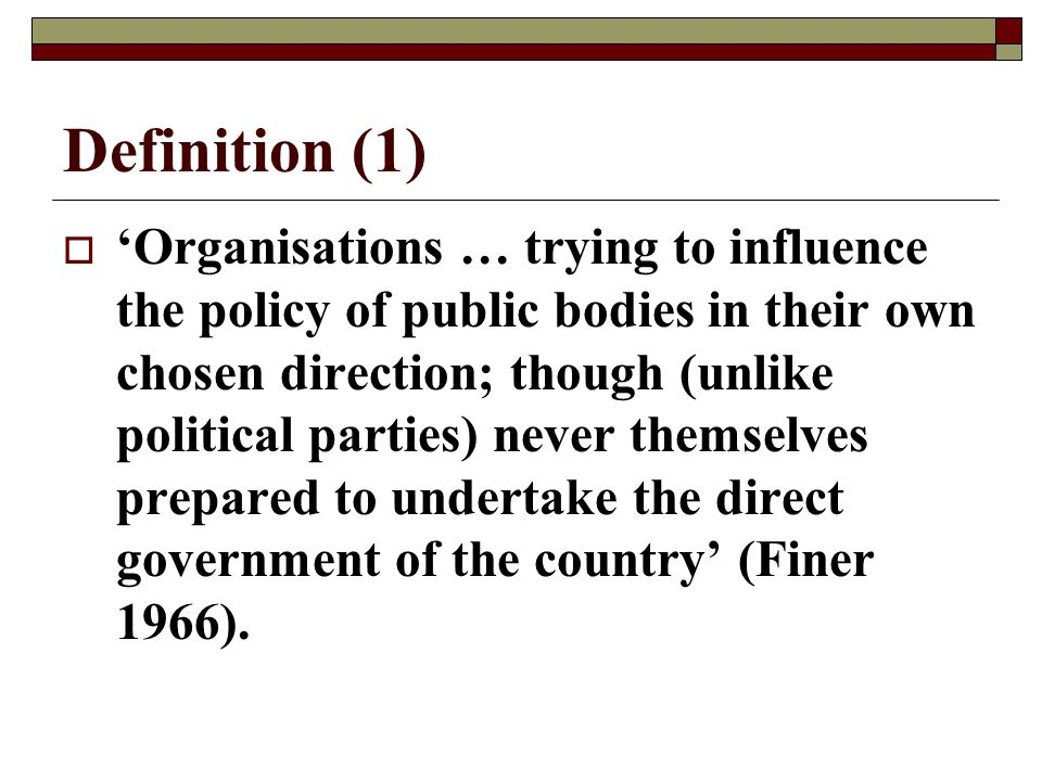 Definition (1) Organisations … trying to influence the policy of public bodies in their own chosen direction; though (unlike political parties) never themselves prepared to undertake the direct government of the country (Finer 1966).