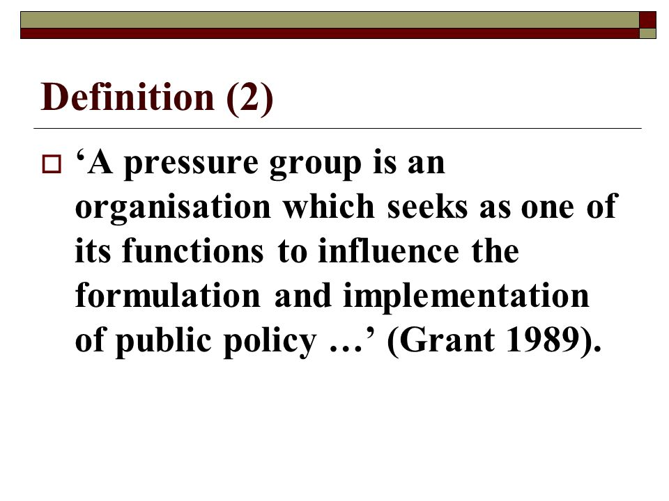 Definition (2) A pressure group is an organisation which seeks as one of its functions to influence the formulation and implementation of public policy … (Grant 1989).