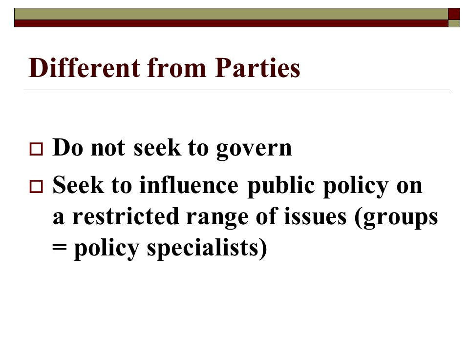 Different from Parties Do not seek to govern Seek to influence public policy on a restricted range of issues (groups = policy specialists)