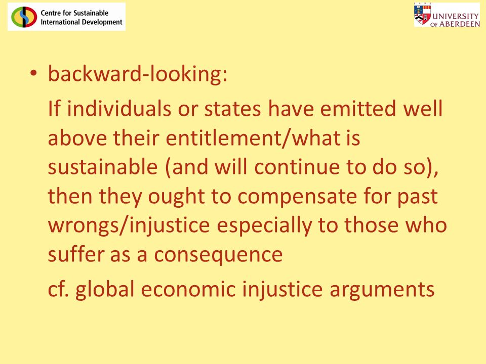 backward-looking: If individuals or states have emitted well above their entitlement/what is sustainable (and will continue to do so), then they ought to compensate for past wrongs/injustice especially to those who suffer as a consequence cf.
