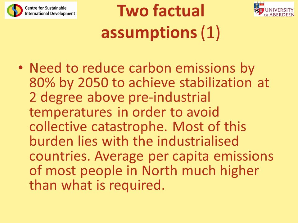 Two factual assumptions (1) Need to reduce carbon emissions by 80% by 2050 to achieve stabilization at 2 degree above pre-industrial temperatures in order to avoid collective catastrophe.