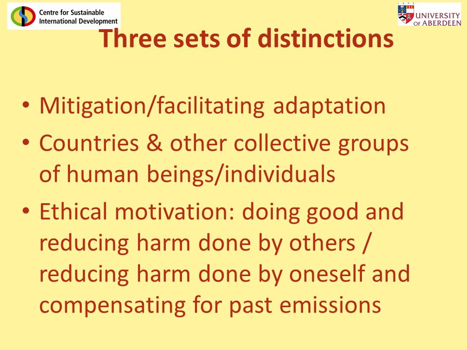 Three sets of distinctions Mitigation/facilitating adaptation Countries & other collective groups of human beings/individuals Ethical motivation: doing good and reducing harm done by others / reducing harm done by oneself and compensating for past emissions