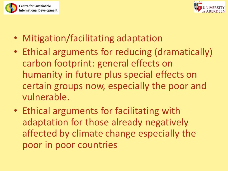 Mitigation/facilitating adaptation Ethical arguments for reducing (dramatically) carbon footprint: general effects on humanity in future plus special effects on certain groups now, especially the poor and vulnerable.