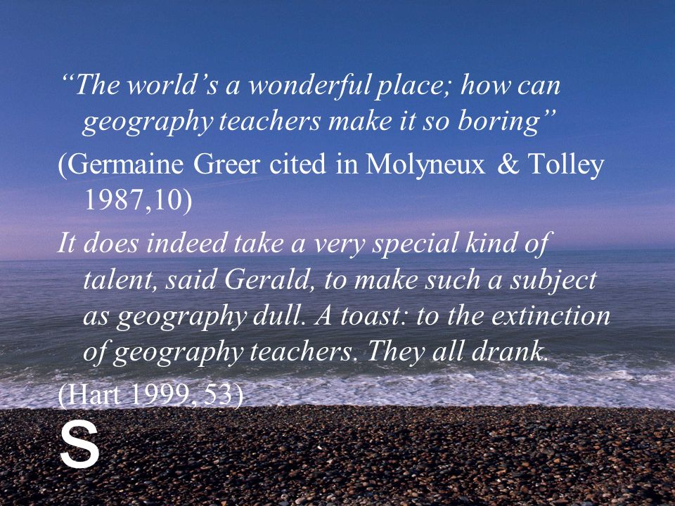 s The worlds a wonderful place; how can geography teachers make it so boring (Germaine Greer cited in Molyneux & Tolley 1987,10) It does indeed take a very special kind of talent, said Gerald, to make such a subject as geography dull.