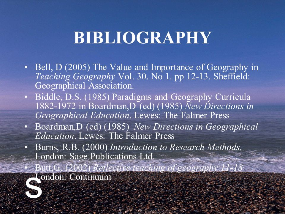 s BIBLIOGRAPHY Bell, D (2005) The Value and Importance of Geography in Teaching Geography Vol.