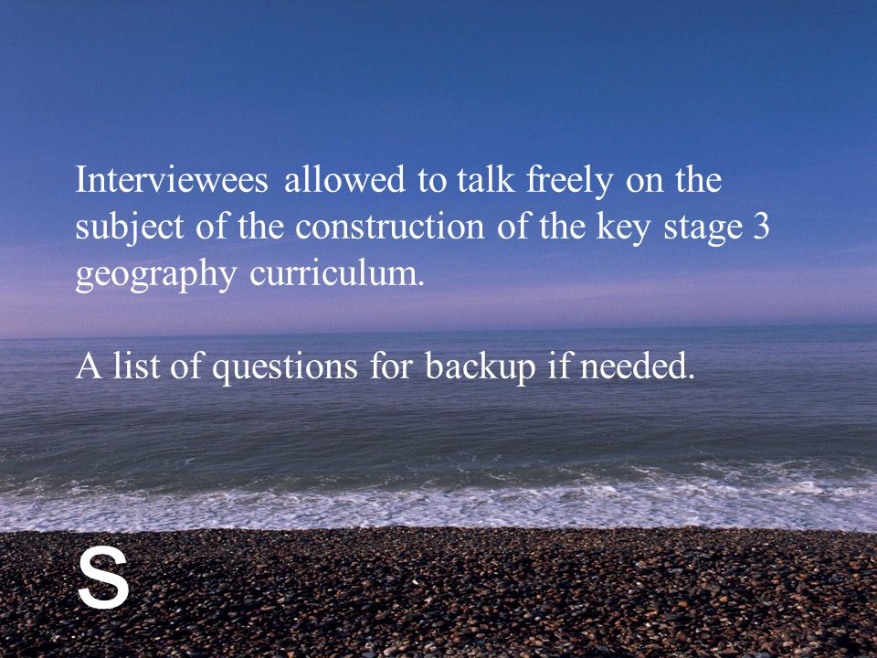 s Interviewees allowed to talk freely on the subject of the construction of the key stage 3 geography curriculum.