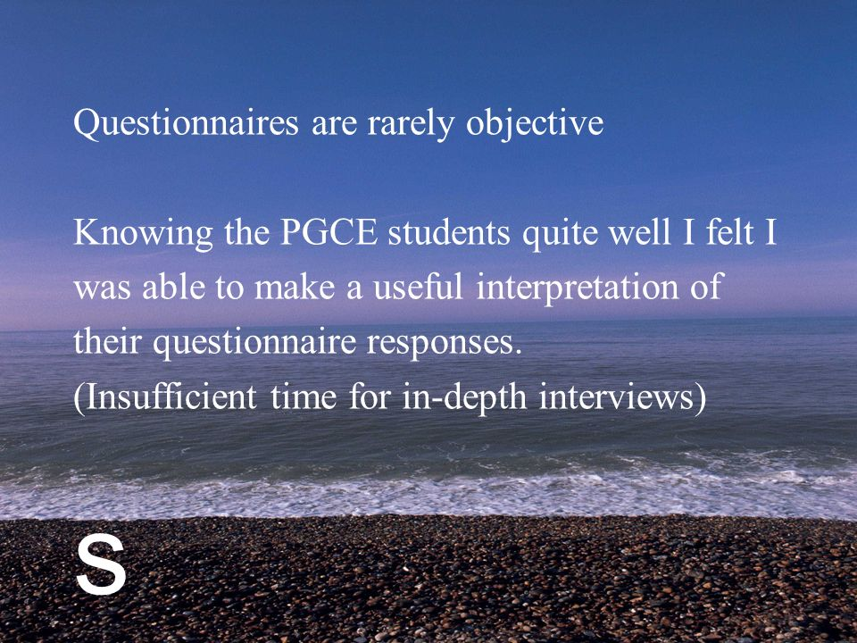s Questionnaires are rarely objective Knowing the PGCE students quite well I felt I was able to make a useful interpretation of their questionnaire responses.
