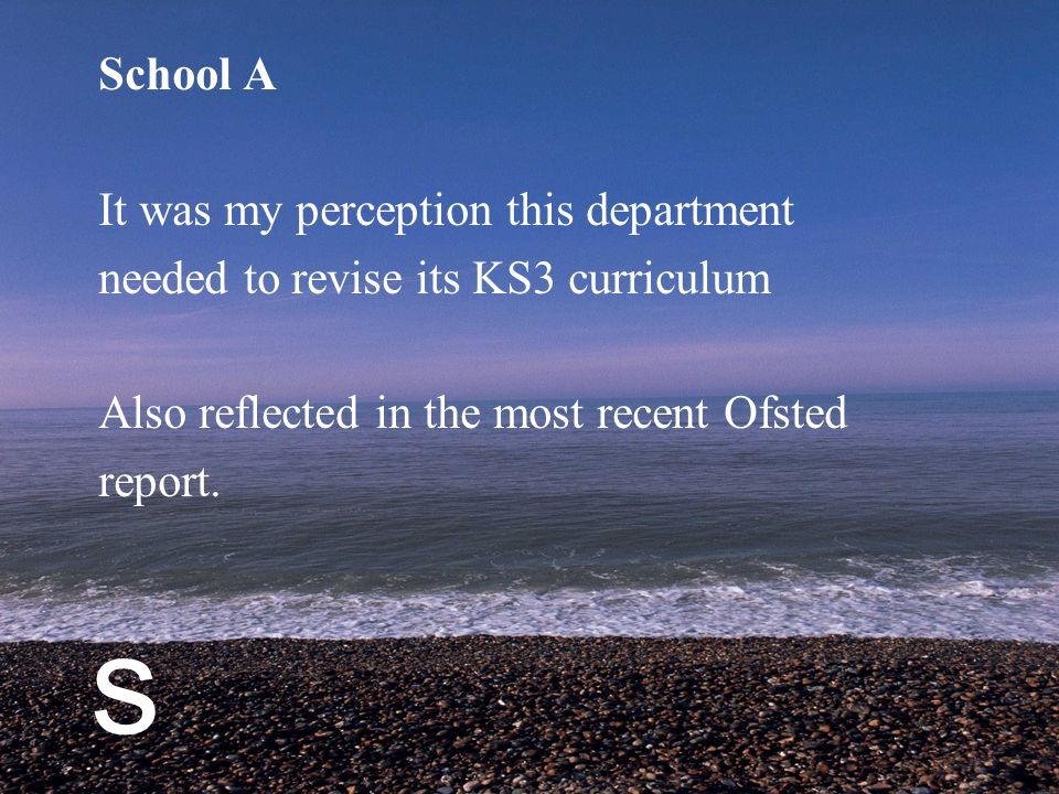 s School A It was my perception this department needed to revise its KS3 curriculum Also reflected in the most recent Ofsted report.