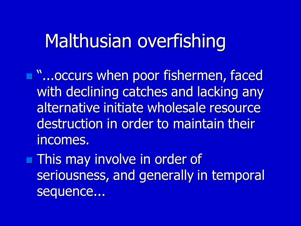Malthusian overfishing n...occurs when poor fishermen, faced with declining catches and lacking any alternative initiate wholesale resource destructio