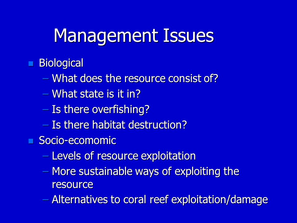 Management Issues n Biological –What does the resource consist of? –What state is it in? –Is there overfishing? –Is there habitat destruction? n Socio