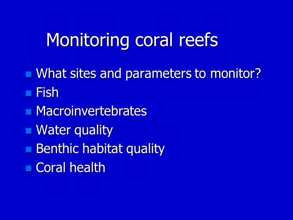 Monitoring coral reefs n What sites and parameters to monitor? n Fish n Macroinvertebrates n Water quality n Benthic habitat quality n Coral health