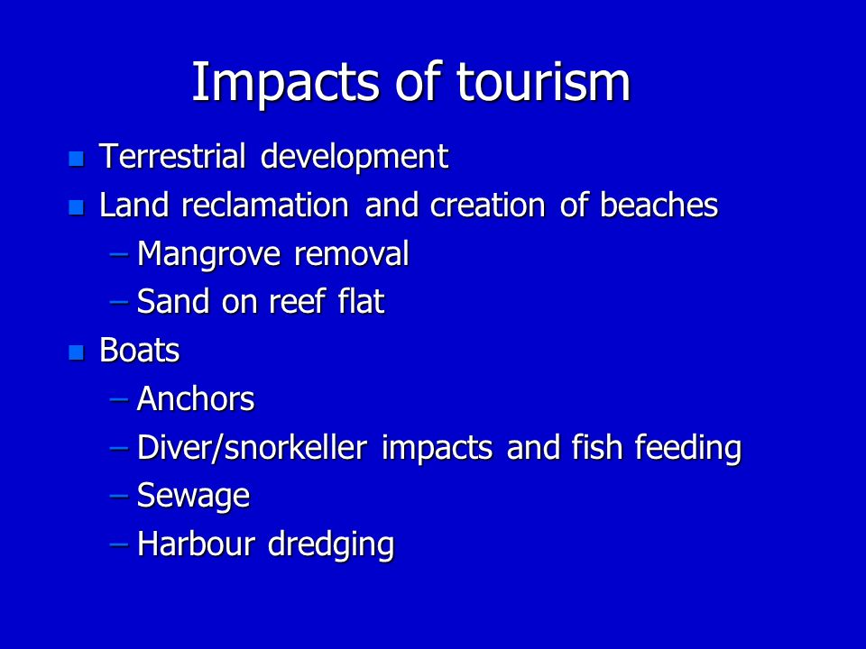 Impacts of tourism n Terrestrial development n Land reclamation and creation of beaches –Mangrove removal –Sand on reef flat n Boats –Anchors –Diver/s