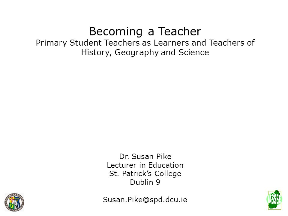 Becoming a Teacher Primary Student Teachers as Learners and Teachers of History, Geography and Science Dr. Susan Pike Lecturer in Education St. Patric