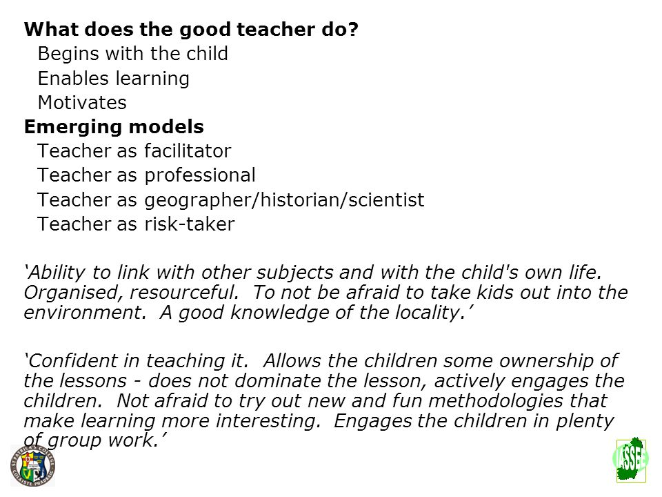 What makes a good geography teacher? What does the good teacher do? Begins with the child Enables learning Motivates Emerging models Teacher as facili