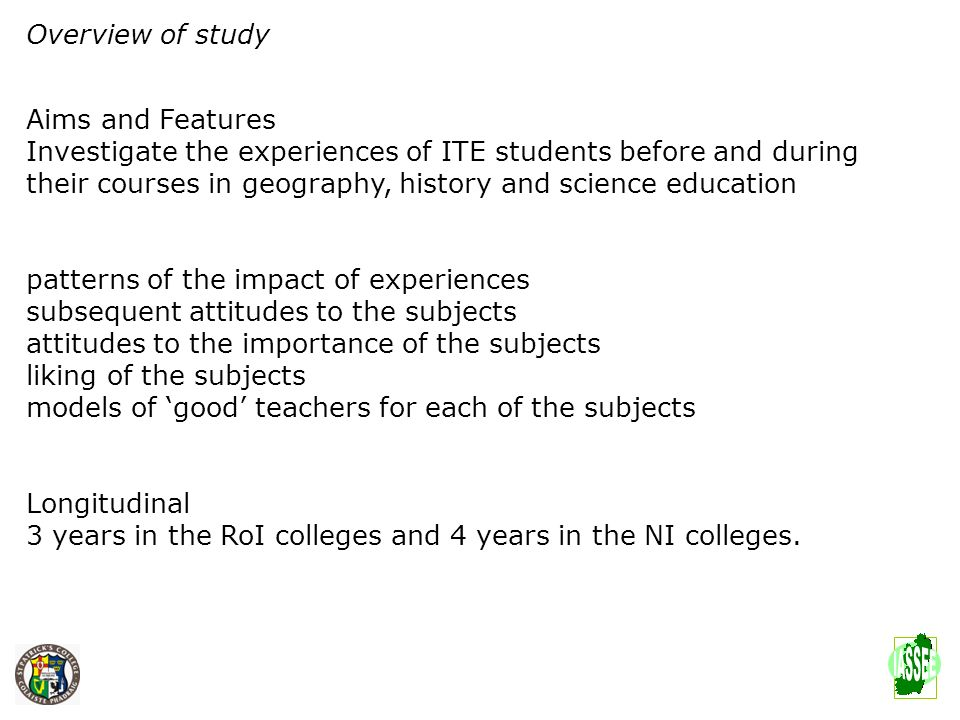 Overview of study Aims and Features Investigate the experiences of ITE students before and during their courses in geography, history and science educ