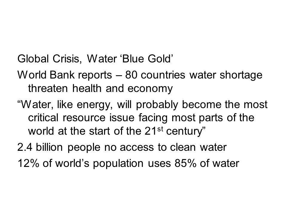 Global Crisis, Water Blue Gold World Bank reports – 80 countries water shortage threaten health and economy Water, like energy, will probably become the most critical resource issue facing most parts of the world at the start of the 21 st century 2.4 billion people no access to clean water 12% of worlds population uses 85% of water