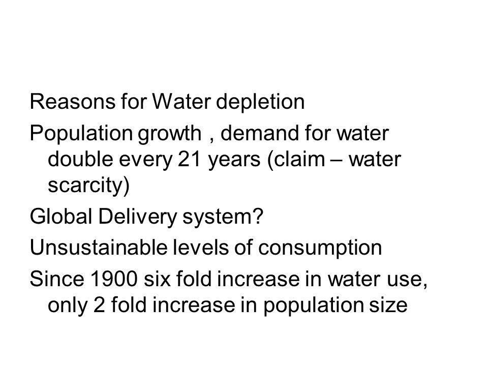 Reasons for Water depletion Population growth, demand for water double every 21 years (claim – water scarcity) Global Delivery system.
