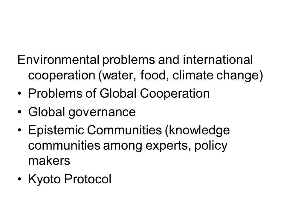 Environmental problems and international cooperation (water, food, climate change) Problems of Global Cooperation Global governance Epistemic Communit