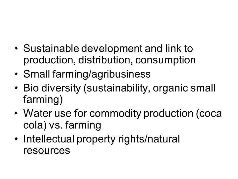 Sustainable development and link to production, distribution, consumption Small farming/agribusiness Bio diversity (sustainability, organic small farming) Water use for commodity production (coca cola) vs.