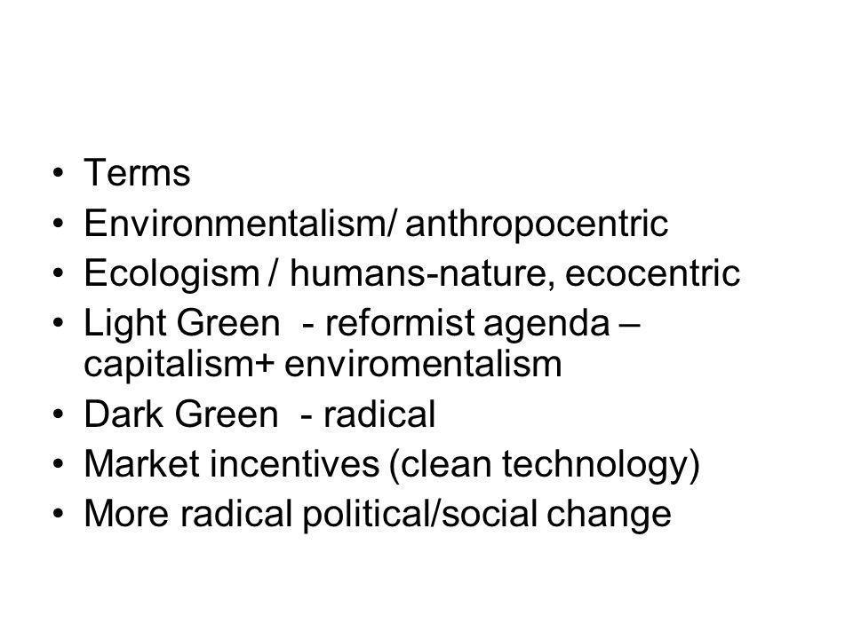 Terms Environmentalism/ anthropocentric Ecologism / humans-nature, ecocentric Light Green - reformist agenda – capitalism+ enviromentalism Dark Green