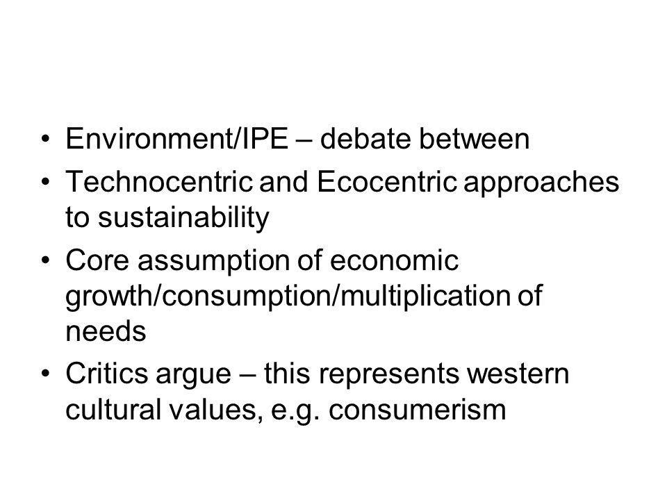 Environment/IPE – debate between Technocentric and Ecocentric approaches to sustainability Core assumption of economic growth/consumption/multiplication of needs Critics argue – this represents western cultural values, e.g.