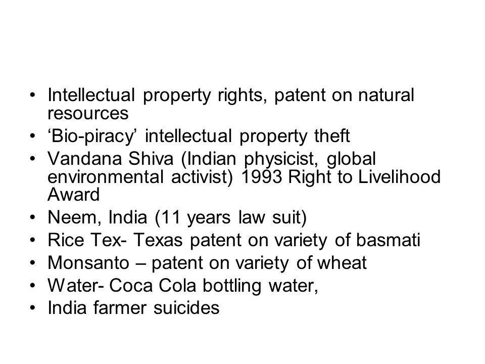 Intellectual property rights, patent on natural resources Bio-piracy intellectual property theft Vandana Shiva (Indian physicist, global environmental activist) 1993 Right to Livelihood Award Neem, India (11 years law suit) Rice Tex- Texas patent on variety of basmati Monsanto – patent on variety of wheat Water- Coca Cola bottling water, India farmer suicides