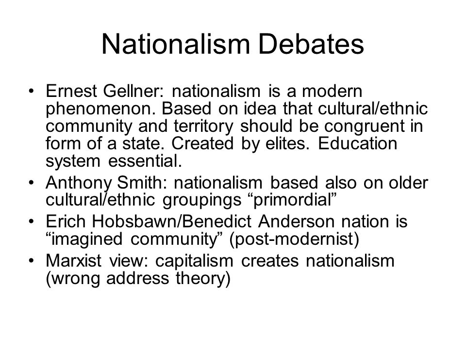 Nationalism Debates Ernest Gellner: nationalism is a modern phenomenon. Based on idea that cultural/ethnic community and territory should be congruent