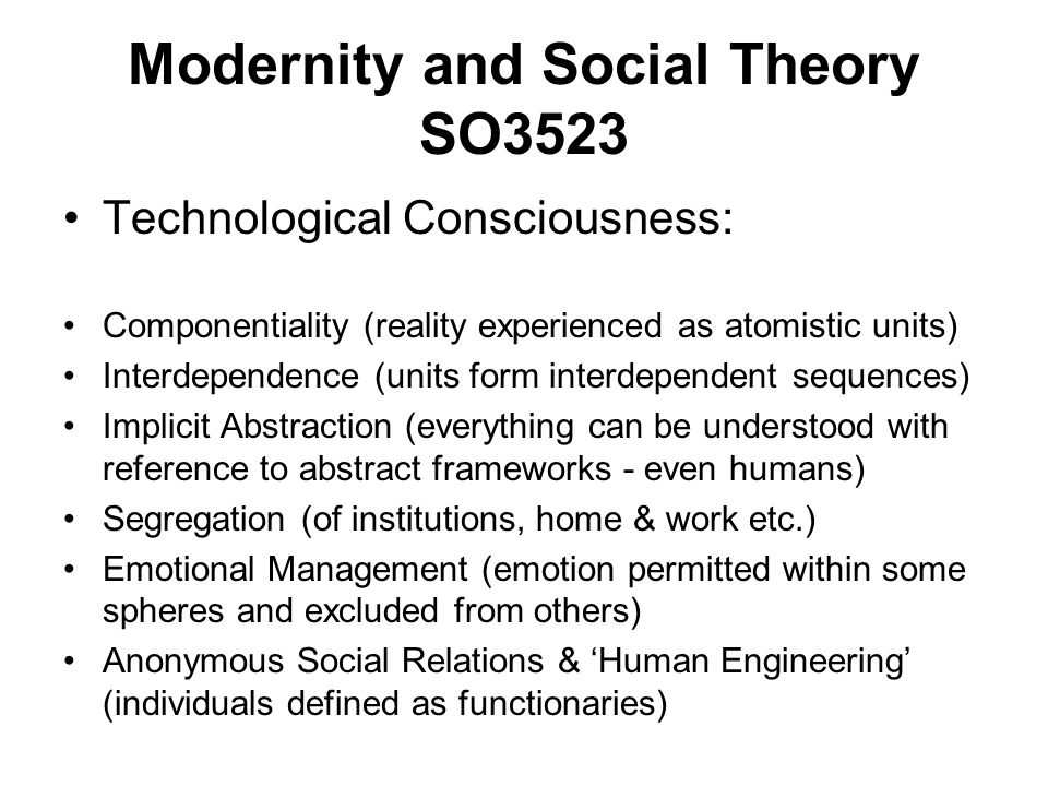Modernity and Social Theory SO3523 Technological Consciousness: Componentiality (reality experienced as atomistic units) Interdependence (units form i