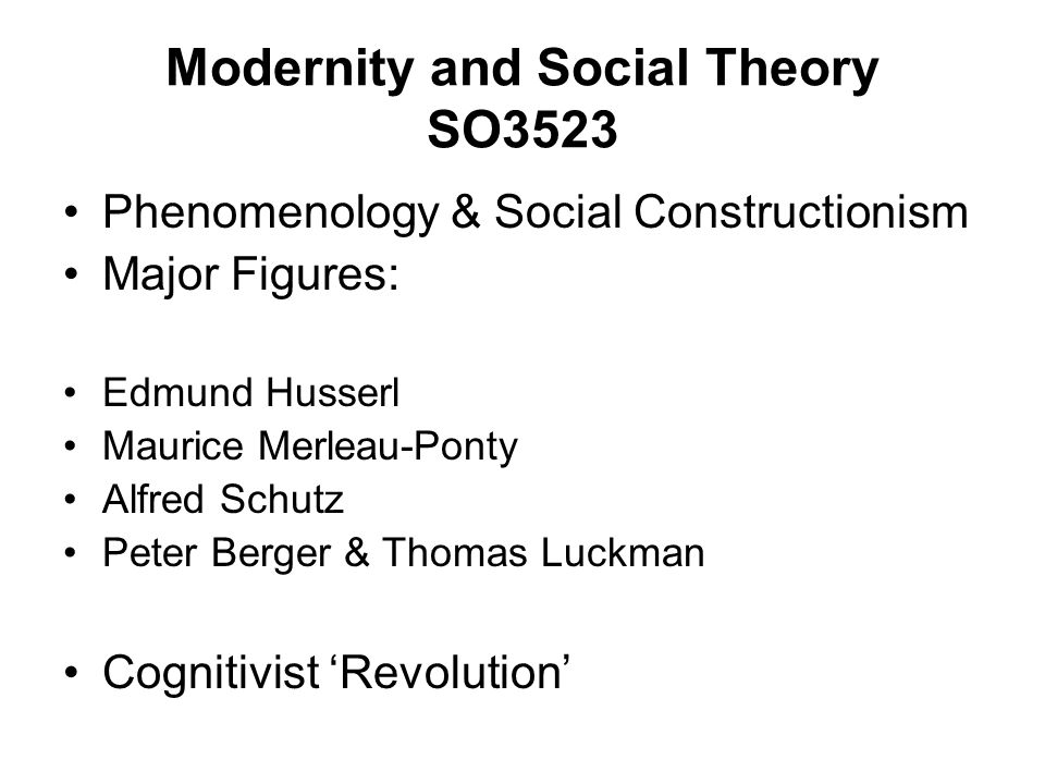 Modernity and Social Theory SO3523 Phenomenology & Social Constructionism Major Figures: Edmund Husserl Maurice Merleau-Ponty Alfred Schutz Peter Berg