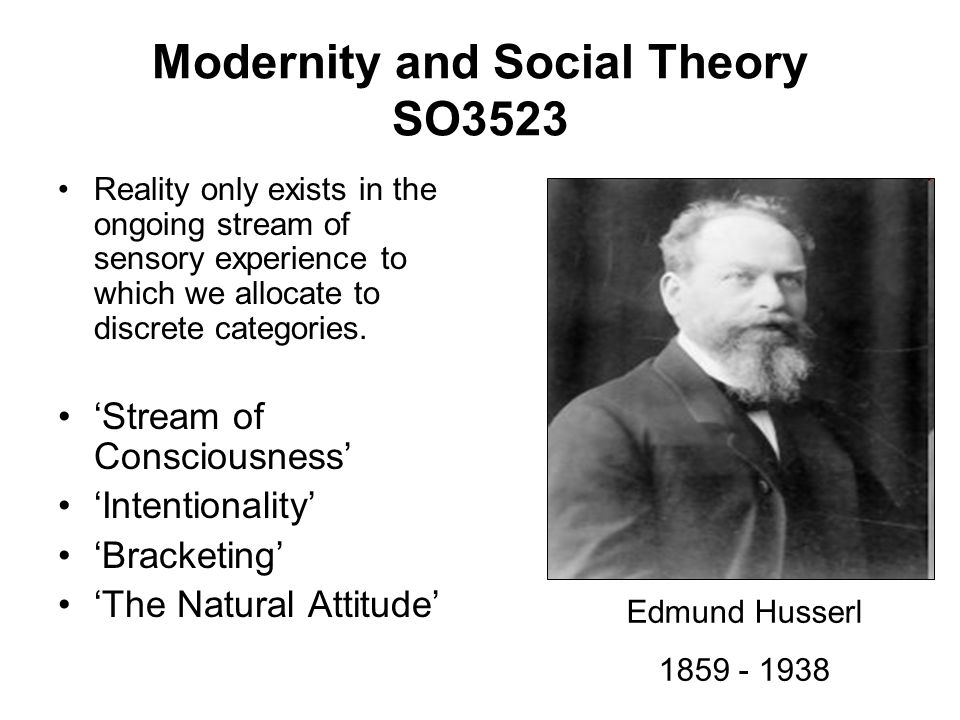 Modernity and Social Theory SO3523 Reality only exists in the ongoing stream of sensory experience to which we allocate to discrete categories. Stream