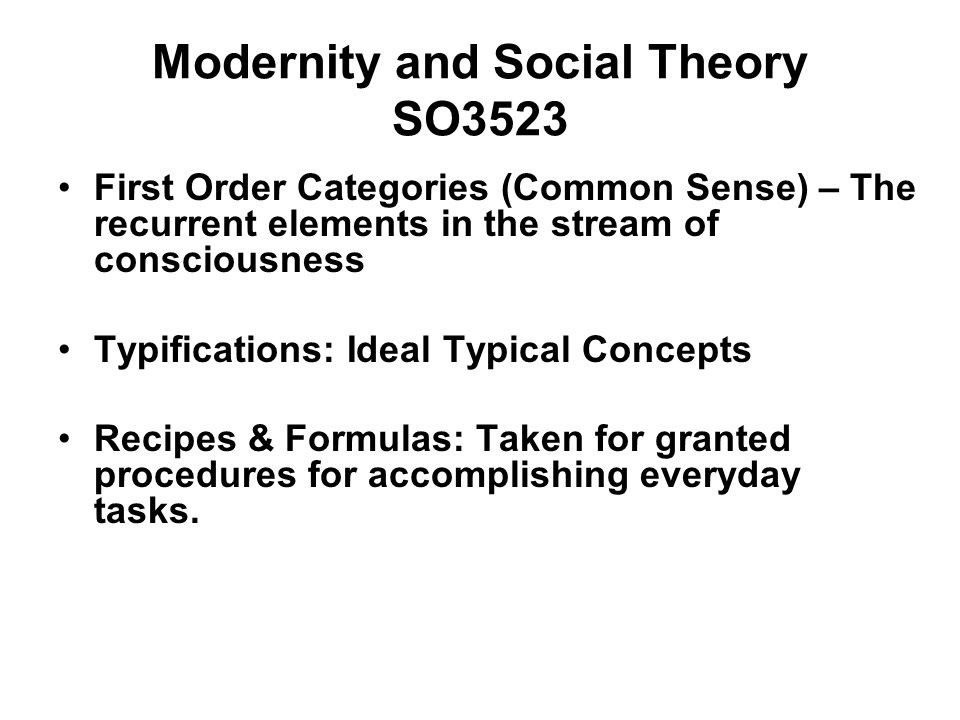 Modernity and Social Theory SO3523 First Order Categories (Common Sense) – The recurrent elements in the stream of consciousness Typifications: Ideal