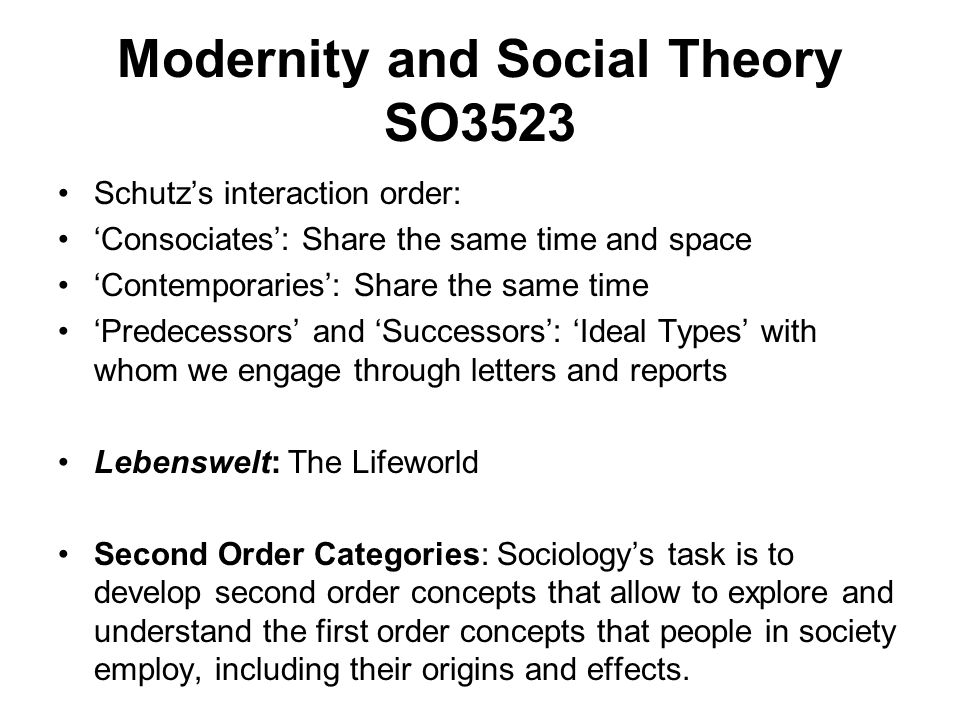 Modernity and Social Theory SO3523 Schutzs interaction order: Consociates: Share the same time and space Contemporaries: Share the same time Predecess