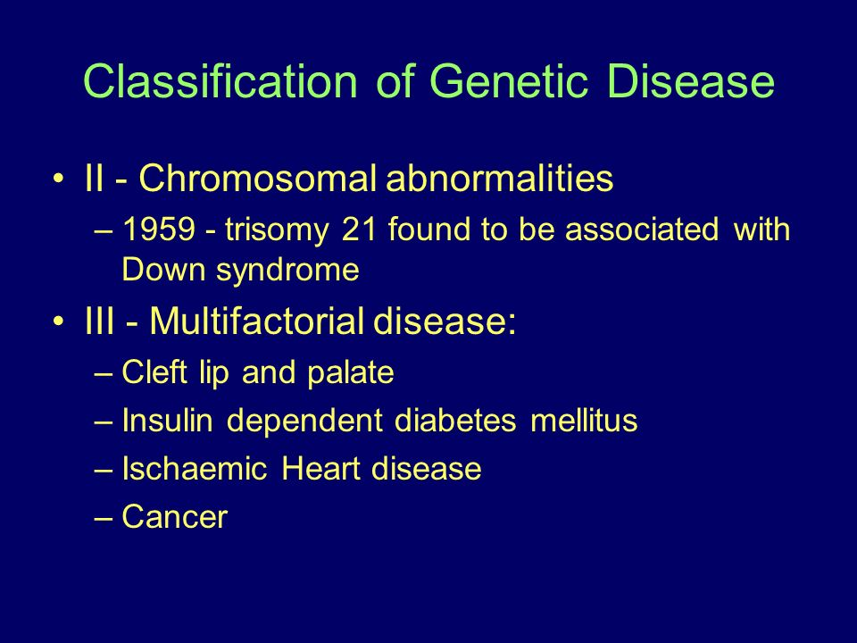 Classification of Genetic Disease II - Chromosomal abnormalities –1959 - trisomy 21 found to be associated with Down syndrome III - Multifactorial dis
