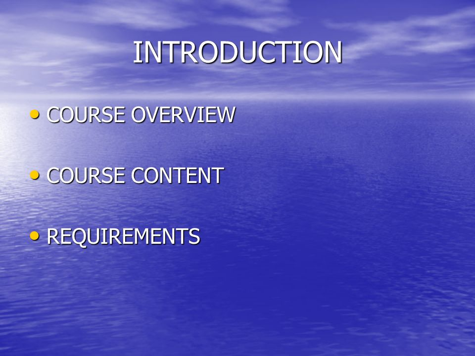 INTRODUCTION COURSE OVERVIEW COURSE OVERVIEW COURSE CONTENT COURSE CONTENT REQUIREMENTS REQUIREMENTS