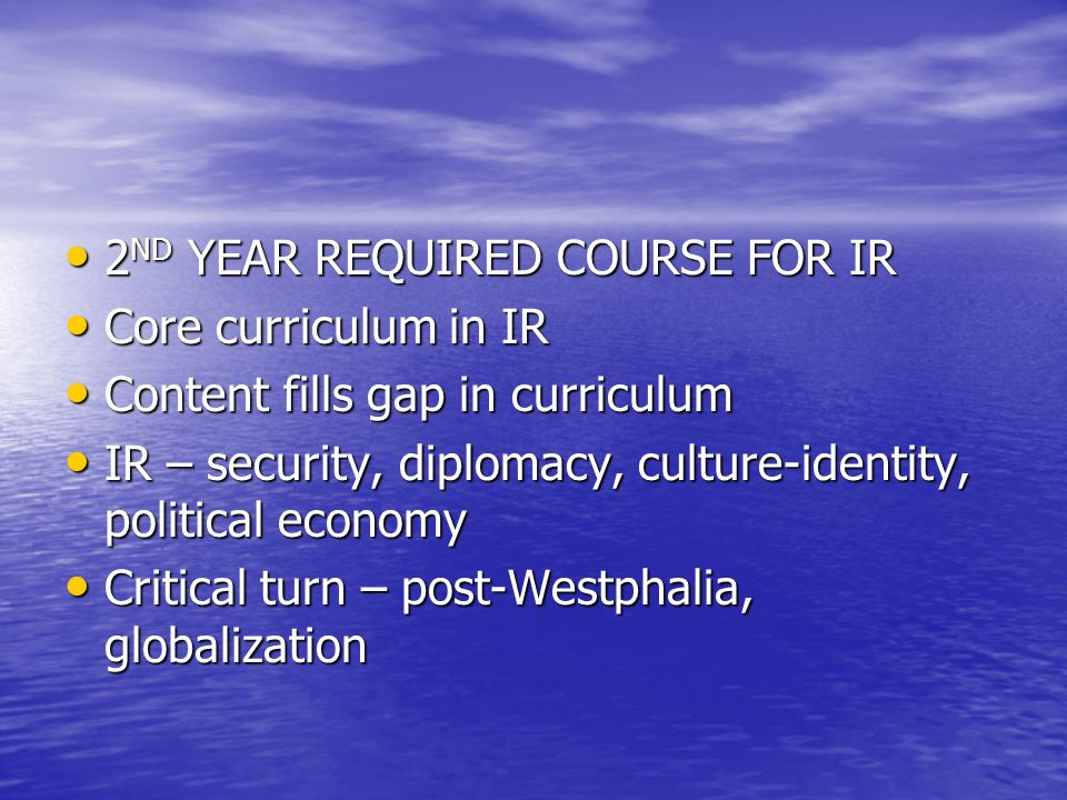 2 ND YEAR REQUIRED COURSE FOR IR 2 ND YEAR REQUIRED COURSE FOR IR Core curriculum in IR Core curriculum in IR Content fills gap in curriculum Content fills gap in curriculum IR – security, diplomacy, culture-identity, political economy IR – security, diplomacy, culture-identity, political economy Critical turn – post-Westphalia, globalization Critical turn – post-Westphalia, globalization
