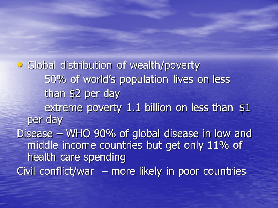 Global distribution of wealth/poverty Global distribution of wealth/poverty 50% of worlds population lives on less than $2 per day extreme poverty 1.1 billion on less than $1 per day Disease – WHO 90% of global disease in low and middle income countries but get only 11% of health care spending Civil conflict/war – more likely in poor countries