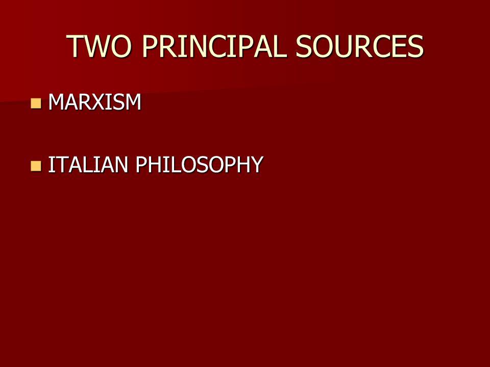 TWO PRINCIPAL SOURCES MARXISM MARXISM ITALIAN PHILOSOPHY ITALIAN PHILOSOPHY