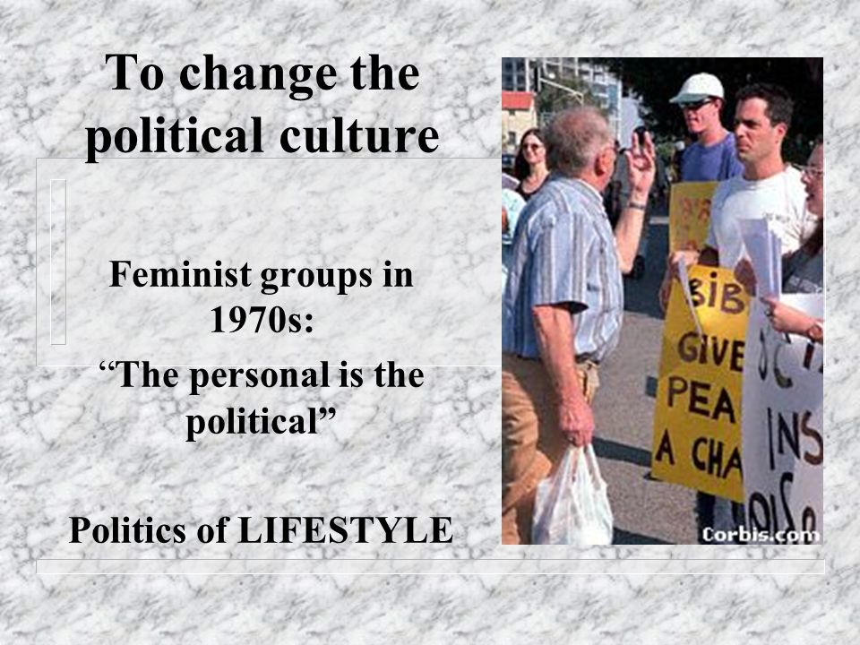 To change the political culture Feminist groups in 1970s: The personal is the political Politics of LIFESTYLE