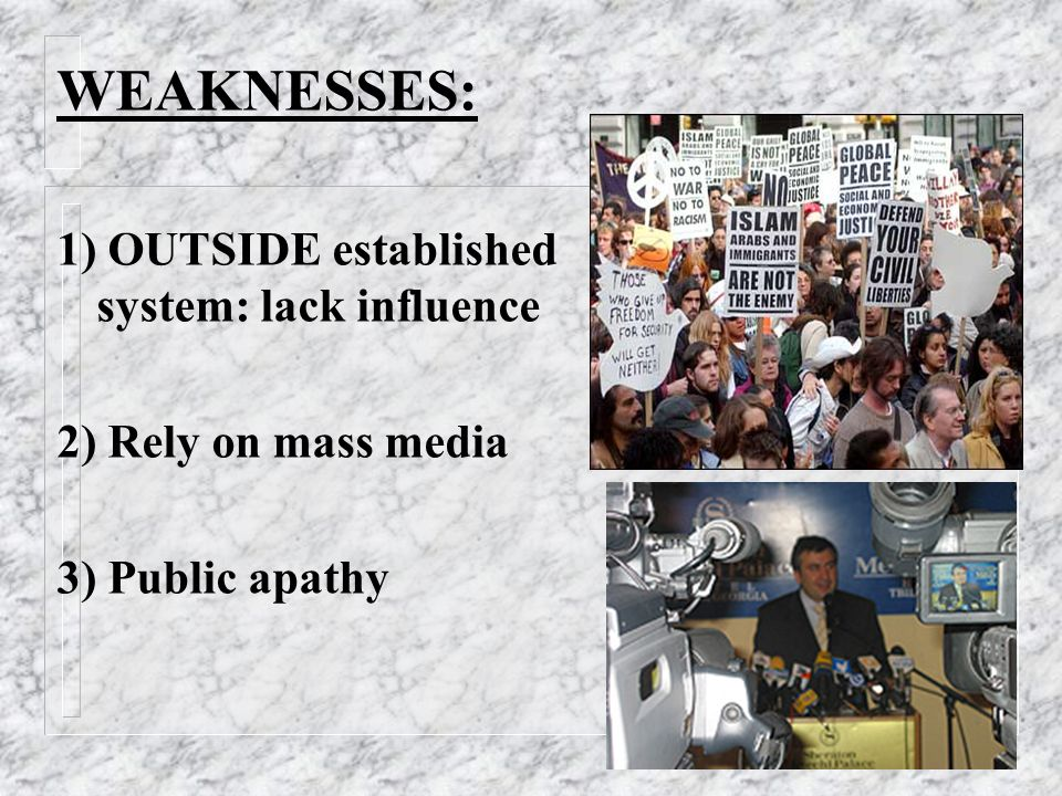 WEAKNESSES: 1) OUTSIDE established system: lack influence 2) Rely on mass media 3) Public apathy