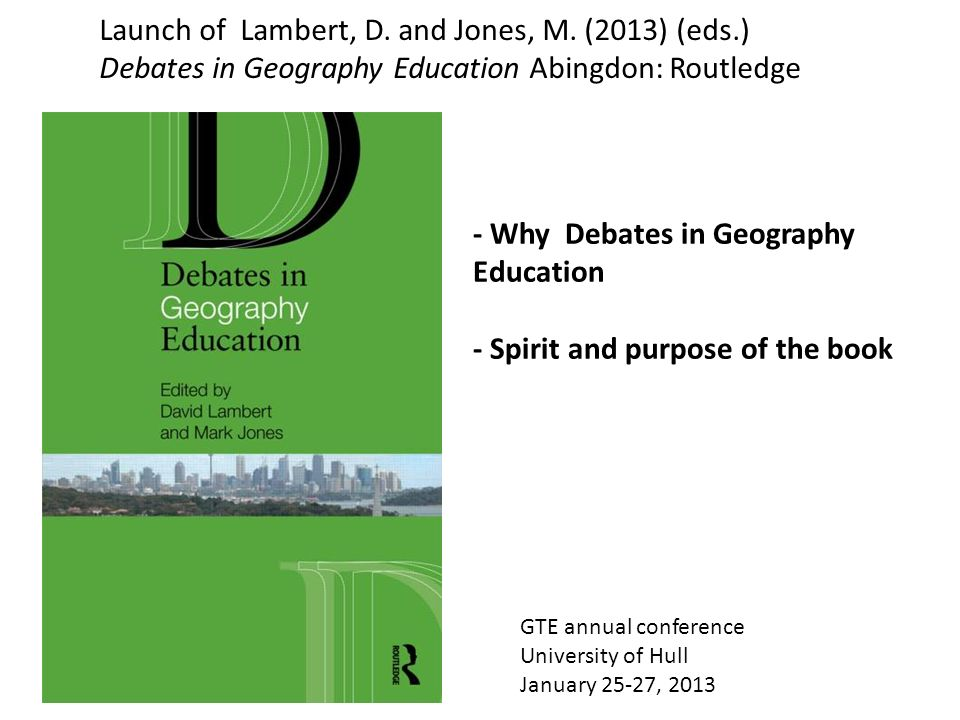 GTE annual conference University of Hull January 25-27, 2013 Launch of Lambert, D. and Jones, M. (2013) (eds.) Debates in Geography Education Abingdon
