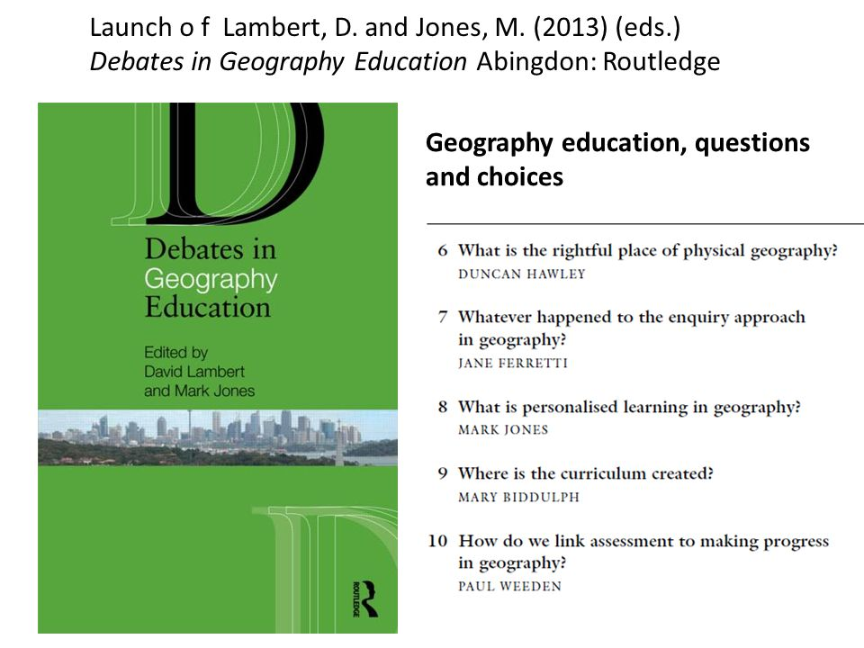Launch o f Lambert, D. and Jones, M. (2013) (eds.) Debates in Geography Education Abingdon: Routledge Geography education, questions and choices Secti