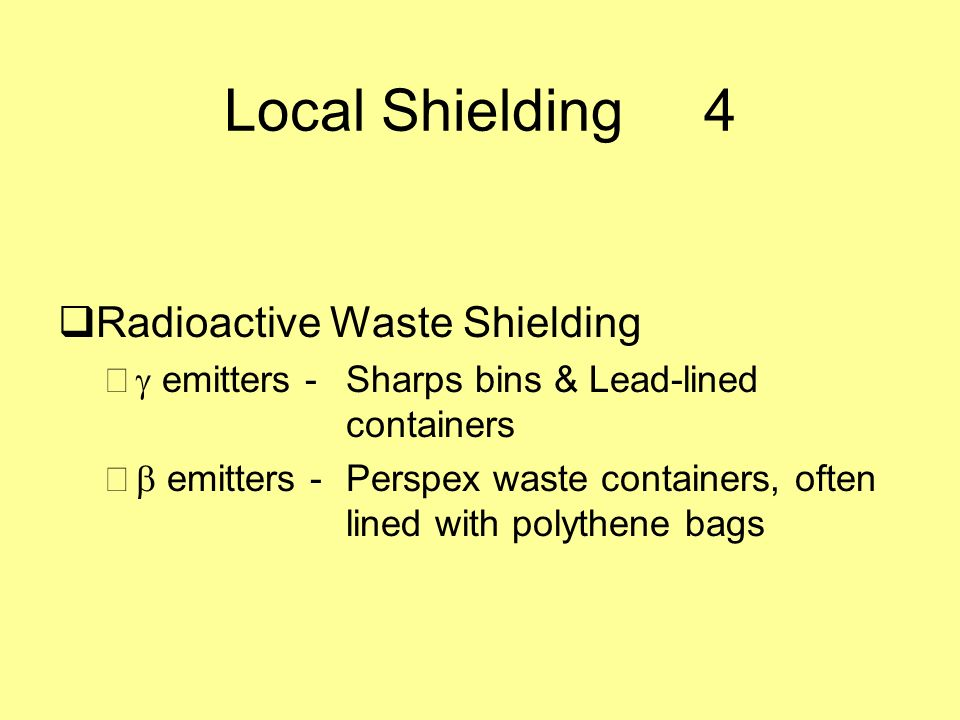 Local Shielding4 Radioactive Waste Shielding – emitters - Sharps bins & Lead-lined containers – emitters -Perspex waste containers, often lined with p