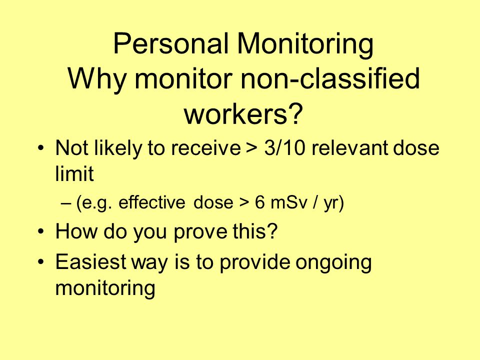 Personal Monitoring Why monitor non-classified workers? Not likely to receive > 3/10 relevant dose limit –(e.g. effective dose > 6 mSv / yr) How do yo