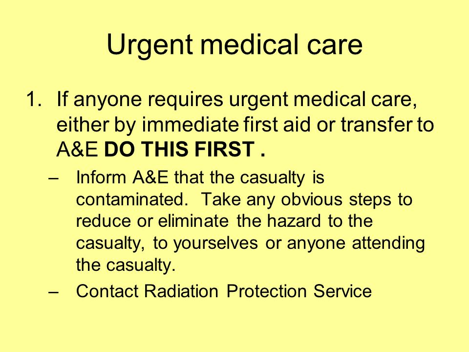 Urgent medical care 1.If anyone requires urgent medical care, either by immediate first aid or transfer to A&E DO THIS FIRST. –Inform A&E that the cas