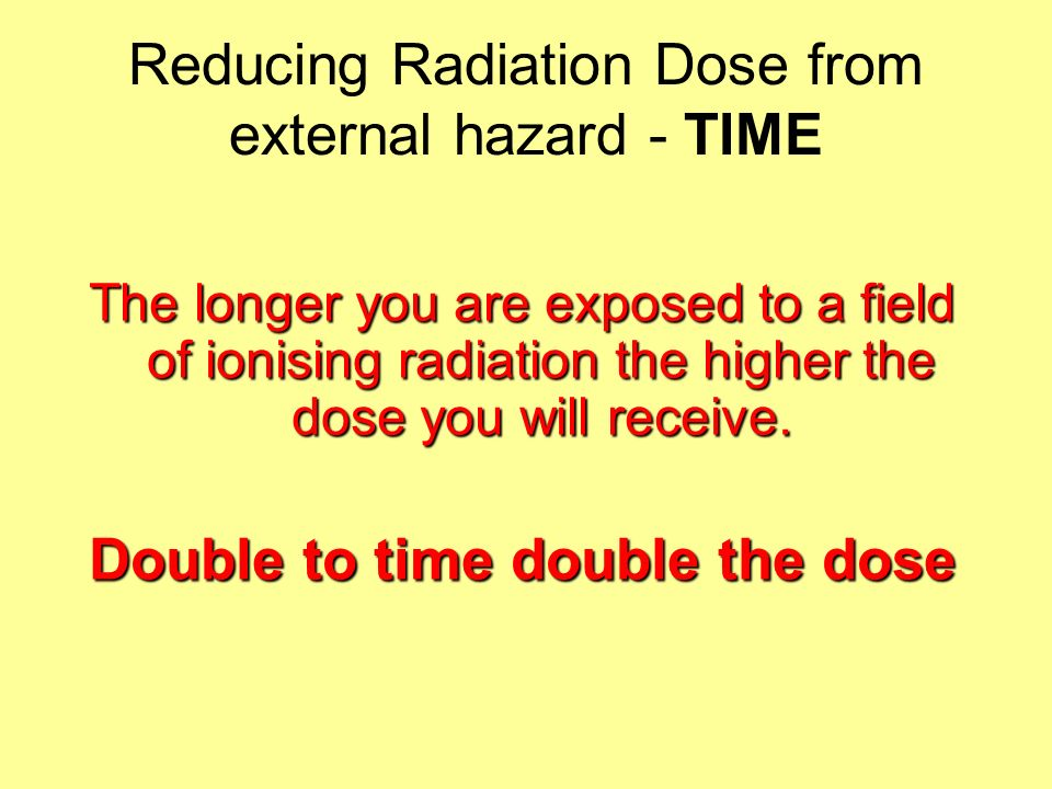Reducing Radiation Dose from external hazard - TIME The longer you are exposed to a field of ionising radiation the higher the dose you will receive.
