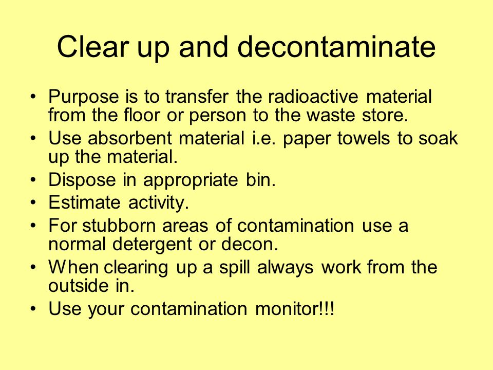 Clear up and decontaminate Purpose is to transfer the radioactive material from the floor or person to the waste store. Use absorbent material i.e. pa