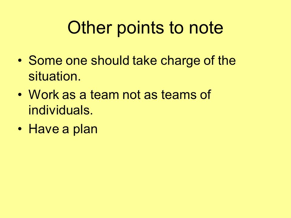 Other points to note Some one should take charge of the situation. Work as a team not as teams of individuals. Have a plan