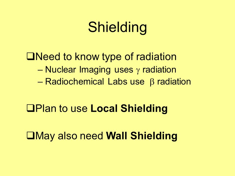 Shielding Need to know type of radiation –Nuclear Imaging uses radiation –Radiochemical Labs use radiation Plan to use Local Shielding May also need W
