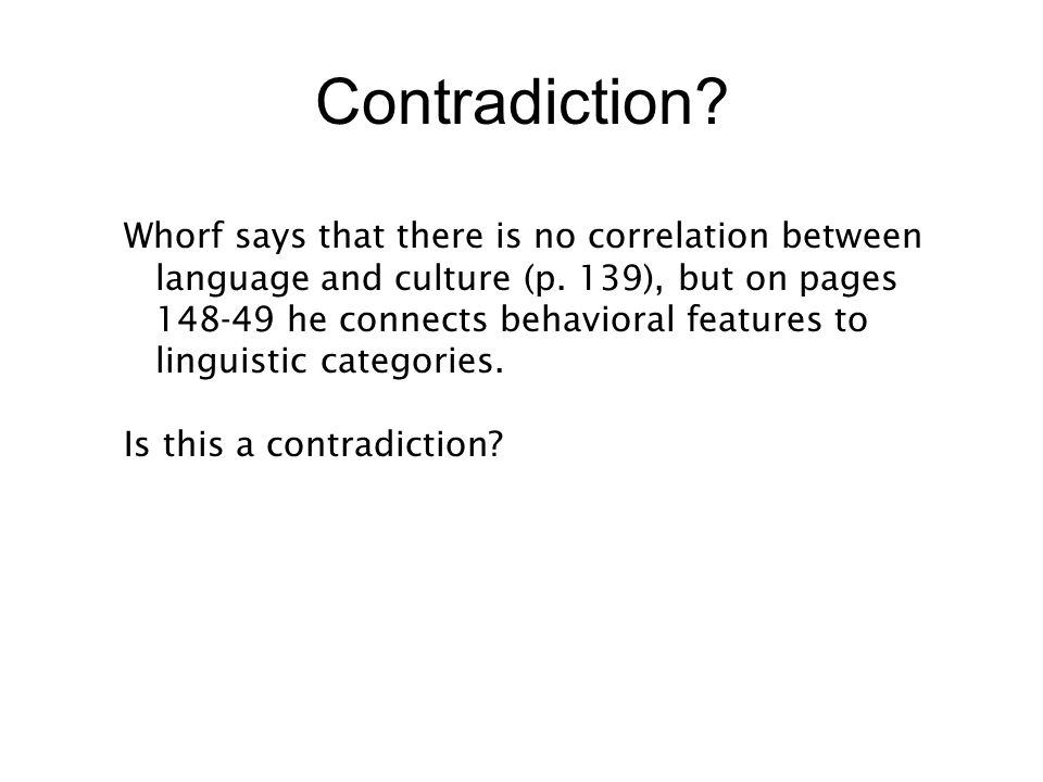 Contradiction? Whorf says that there is no correlation between language and culture (p. 139), but on pages 148-49 he connects behavioral features to l